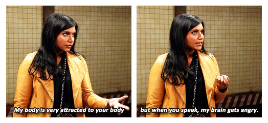 "Two frames of South Asian actress Mindy Kaling from a tv show. First frame says ""My body is very attracted to your body."" The second says ""but when you speak, my brain gets angry."""