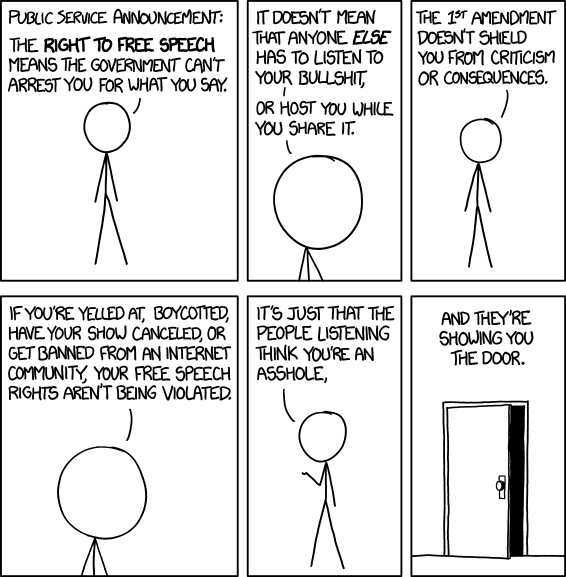 a six-panel, line drawn comic with a stickfigure called cueball. Cueball: Public Service Announcement: The Right to Free Speech means the government can't arrest you for what you say. Cueball: It doesn't mean that anyone else has to listen to your bullshit, or host you while you share it. Cueball: The 1st amendment doesn't shield you from criticism or consequences. Cueball: If you're yelled at, boycotted, have your show canceled, or get banned from an Internet community, your free speech rights aren't being violated. Cueball: It's just that the people listening think you're an asshole, [A picture of an open door is displayed.] Cueball: And they're showing you the door.